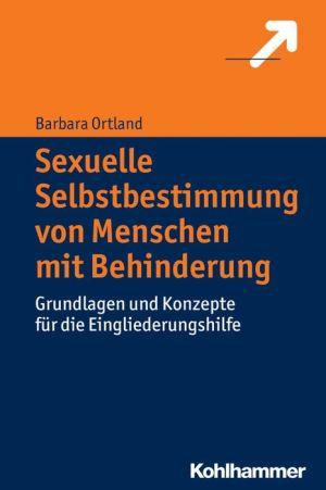 Sexuelle Selbstbestimmung von Menschen mit Behinderung: Grundlagen und Konzepte fur die Eingliederungshilfe