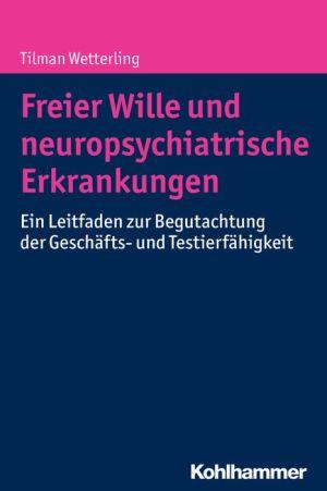 Freier Wille und neuropsychiatrische Erkrankungen: Ein Leitfaden zur Begutachtung der Geschafts- und Testierfahigkeit