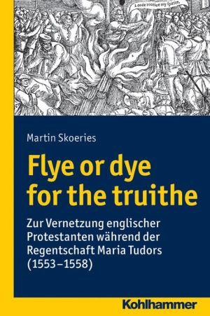 Flye or dye for the truithe: Zur Vernetzung englischer Protestanten wahrend der Regentschaft Maria Tudors (1553-1558)