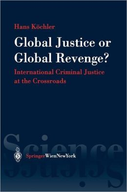 Global Justice or Global Revenge: International Criminal Justice at the Crossroads