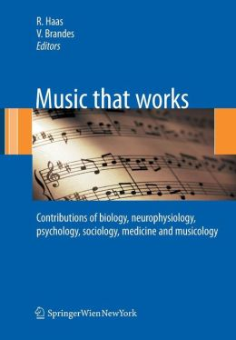 Music that works: Contributions of biology, neurophysiology, psychology, sociology, medicine and musicology