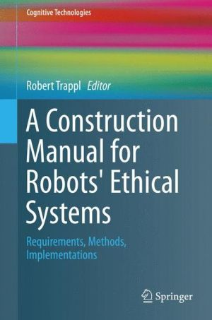 A Construction Manual for Robots' Ethical Systems: Requirements, Methods, Implementations