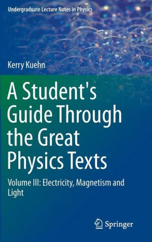 A Student's Guide Through the Great Physics Texts: Volume III: Electricity, Magnetism and Light