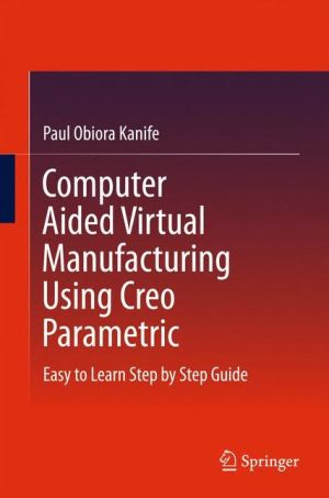 Computer Aided Virtual Manufacturing Using Creo Parametric: Easy to Learn Step by Step Guide