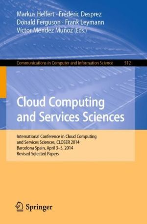Cloud Computing and Services Sciences: International Conference and Services Sciences, CLOSER 2014, Barcelona Spain, April 3-5, 2014, Revised Selected Papers