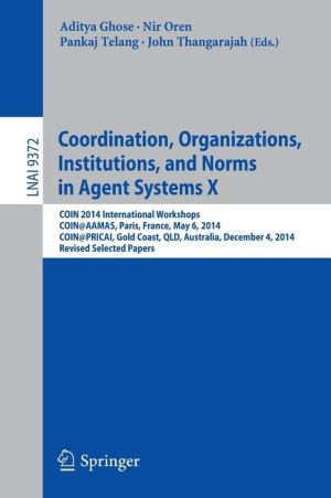 Coordination, Organizations, Institutions, and Norms in Agent Systems X: COIN 2014 International Workshops, COIN@AAMAS, Paris, France, May 6, 2014, COIN@PRICAI, Gold Coast, QLD, Australia, December 4, 2014, Revised Selected Papers