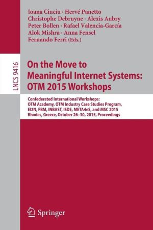 On the Move to Meaningful Internet Systems: OTM 2015 Workshops: Confederated International Workshops: OTM Academy, OTM Industry Case Studies Program, EI2N, FBM, INBAST, ISDE, META4eS, and MSC 2015, Rhodes, Greece, October 26-30, 2015. Proceedings