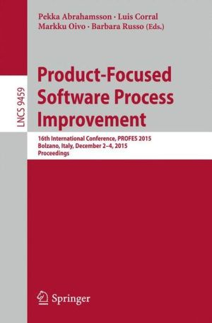 Product-Focused Software Process Improvement: 16th International Conference, PROFES 2015, Bolzano, Italy, December 2-4, 2015, Proceedings