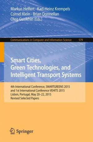 Smart Cities, Green Technologies, and Intelligent Transport Systems: 4th International Conference, SMARTGREENS 2015, and 1st International Conference VEHITS 2015, Lisbon, Portugal, May 20-22, 2015, Revised Selected Papers