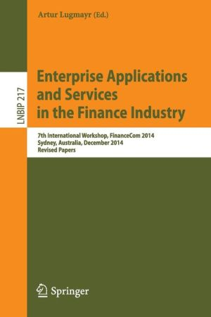 Enterprise Applications and Services in the Finance Industry: 7th International Workshop, FinanceCom 2014, Sydney, Australia, December 2014, Revised Papers