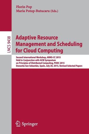 Adaptive Resource Management and Scheduling for Cloud Computing: Second International Workshop, ARMS-CC 2015, Held in Conjunction with ACM Symposium on Principles of Distributed Computing, PODC 2015, Donostia-San Sebastián, Spain, July 20, 2015, Revised S