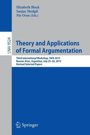 Theory and Applications of Formal Argumentation: Third International Workshop, TAFA 2015, Buenos Aires, Argentina, July 25-26, 2015, Revised Selected Papers