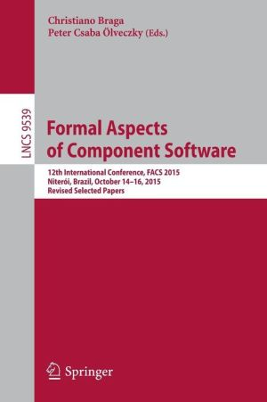 Formal Aspects of Component Software: 12th International Conference, FACS 2015, Niteói, Brazil, October 14-16, 2015, Revised Selected Papers