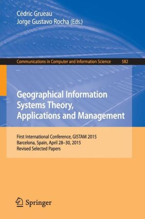 Geographical Information Systems Theory, Applications and Management: First International Conference, GISTAM 2015, Barcelona, Spain, April 28-30, 2015, Revised Selected Papers