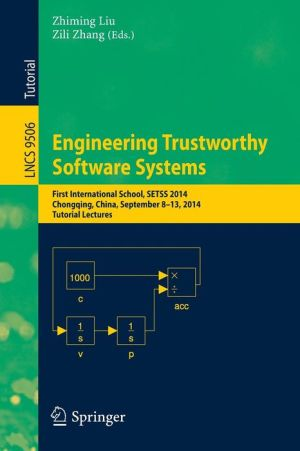 Engineering Trustworthy Software Systems: First International School, SETSS 2014, Chongqing, China, September 8-13, 2014. Tutorial Lectures
