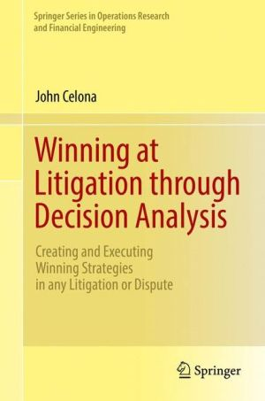 Winning at Litigation through Decision Analysis: Creating and Executing Winning Strategies in any Litigation or Dispute