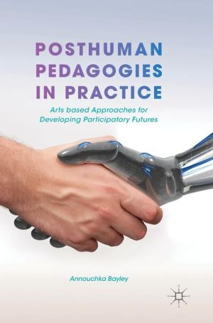 Posthuman Pedagogies in Practice: Arts based Approaches for Developing Participatory Futures