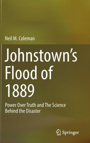 Johnstown's Flood of 1889: Power Over Truth and The Science Behind the Disaster