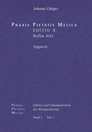 Johann Cruger: PRAXIS PIETATIS MELICA. Edition und Dokumentation der Werkgeschichte: Bd. I/2: Johann Cruger: PRAXIS PIETATIS MELICA. EDITIO X. (Berlin 1661). Apparat