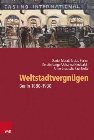 Weltstadtvergnugen: Berlin 1880-1930