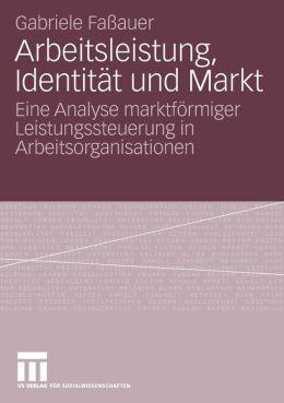 Arbeitsleistung, Identität und Markt: Eine Analyse marktförmiger Leistungssteuerung in Arbeitsorganisationen