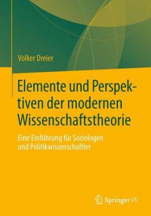 Elemente und Perspektiven der modernen Wissenschaftstheorie: Eine Einführung für Soziologen und Politikwissenschaftler