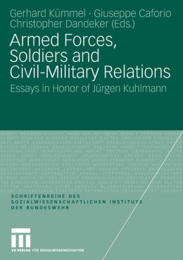 Armed Forces, Soldiers and Civil-Military Relations: Essays in Honor of Jürgen Kuhlmann