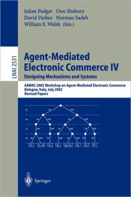 Agent-Mediated Electronic Commerce IV. Designing Mechanisms and Systems: AAMAS 2002 Workshop on Agent Mediated Electronic Commerce, Bologna, Italy, July 16, 2002, Revised Papers
