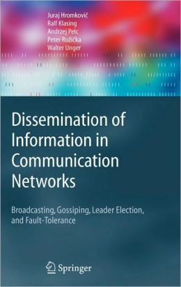 Dissemination of Information in Communication Networks: Broadcasting, Gossiping, Leader Election, and Fault-Tolerance