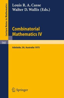 Combinatorial Mathematics IV: Proceedings of the Fourth Australian Conference, Held at the University of Adelaide, 27-29 August, 1975