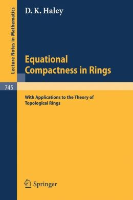 Equational Compactness in Rings: With Applications to the Theory of Topological Rings