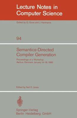 Semantics-Directed Compiler Generation: Proceedings of a Workshop, Aarhus, Denmark, January 14-18, 1980