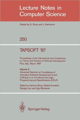 TAPSOFT '87. Proceedings of the International Joint Conference on Theory and Practice of Software Development, Pisa, Italy, March 23 - 27 1987: Volume 2: Advanced Seminar on Foundations of Innovative Software Development II and Colloquium on Functional an