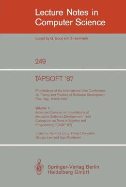 TAPSOFT '87. Proceedings of the International Joint Conference on Theory and Practice of Software Development, Pisa, Italy, March 1987: Volume 1: Advanced Seminar on Foundations of Innovative Software Development I and Colloquium on Trees in Algebra and P