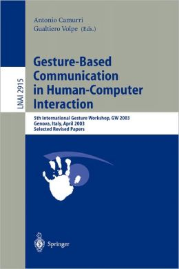 Gesture-Based Communication in Human-Computer Interaction: 5th International Gesture Workshop, GW 2003, Genova, Italy, April 15-17, 2003, Selected Revised Papers