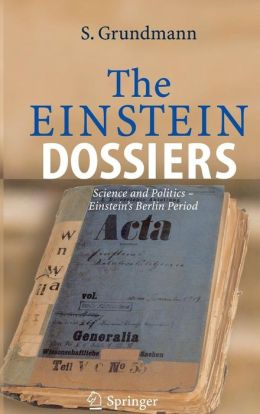 The Einstein Dossiers: Science and Politics - Einstein's Berlin Period with an Appendix on Einstein's FBI File