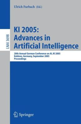 KI 2005: Advances in Artificial Intelligence: 28th Annual German Conference on AI, KI 2005, Koblenz, Germany, September 11-14, 2005, Proceedings ... / Lecture Notes in Artificial Intelligence) Ulrich Furbach
