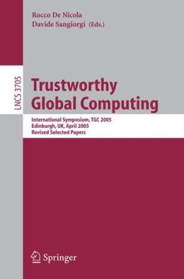 Trustworthy Global Computing: International Symposium, TGC 2005, Edinburgh, UK, April 7-9, 2005. Revised Selected Papers