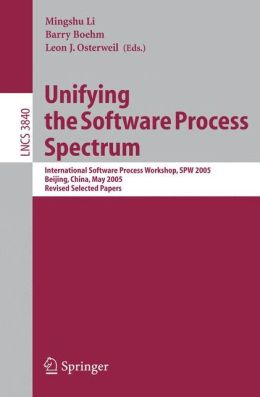 Unifying the Software Process Spectrum: International Software Process Workshop, SPW 2005, Beijing, China, May 25-27, 2005 Revised Selected Papers