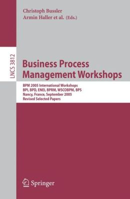 Business Process Management Workshops: BPM 2005 International Workshops, BPI, BPD, ENEI, BPRM, WSCOBPM, BPS, Nancy, France, September 5, 2005. Revised Selected Papers