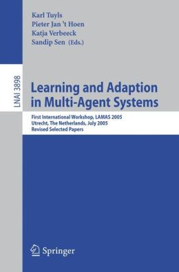Learning and Adaption in Multi-Agent Systems: First International Workshop, LAMAS 2005, Utrecht, The Netherlands, July 25, 2005, Revised Selected ... / Lecture Notes in Artificial Intelligence) Karl Tuyls, Katja Verbeeck, Pieter Jan 'T Hoen, Sandip Sen