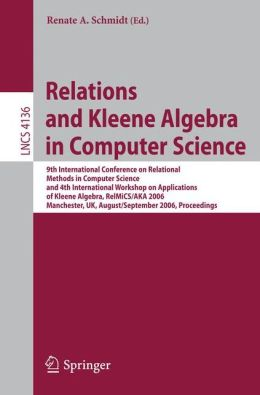 Relations and Kleene Algebra in Computer Science: 9th International Conference on Relational Methods in Computer Science and 4th International Workshop on Applications of Kleene Algebra, RelMiCS/AKA 2006, Manchester, UK, August 29 - September2, 2006, Proc