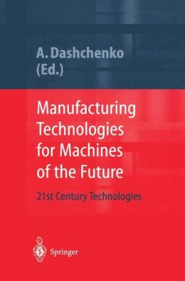 Manufacturing Technologies for Machines of the Future: 21st Century Technologies [With CDROM]