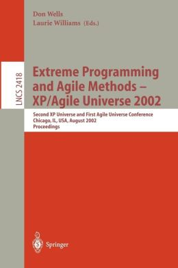 Extreme Programming and Agile Methods - XP/Agile Universe 2002: Second XP Universe and First Agile Universe Conference Chicago, IL, USA, August 4-7, 2002.Proceedings