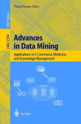 Advances in Data Mining: Applications in E-Commerce, Medicine, and Knowledge Management