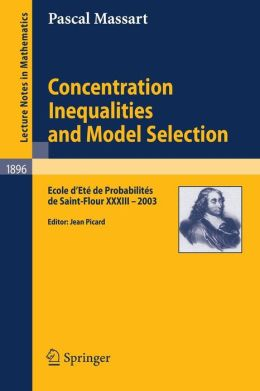 Concentration Inequalities and Model Selection: Ecole d'Eté de Probabilités de Saint-Flour XXXIII - 2003