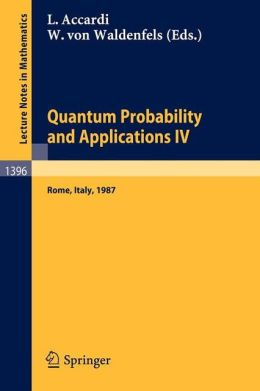 Quantum Probability and Applications IV: Proceedings of the Year of Quantum Probability, held at the University of Rome II, Italy, 1987