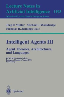 Intelligent Agents III. Agent Theories, Architectures, and Languages: ECAI'96 Workshop (ATAL), Budapest, Hungary, August 12-13, 1996, Proceedings