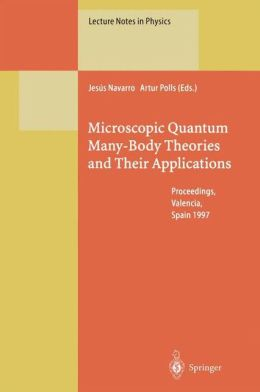 Microscopic Quantum Many-Body Theories and Their Applications: Proceedings of a European Summer School, Held at Valencia, Spain, 8-19 September 1997