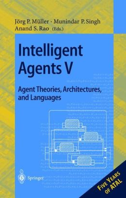 Intelligent Agents V. Agents Theories, Architectures, and Languages: 5th International Workshop, ATAL'98, Paris, France, July 4-7, 1998, Proceedings